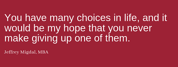 """You have many choices in life, and it would be my hope that you never make giving up one of them."""" - Jeffrey Migdal"""